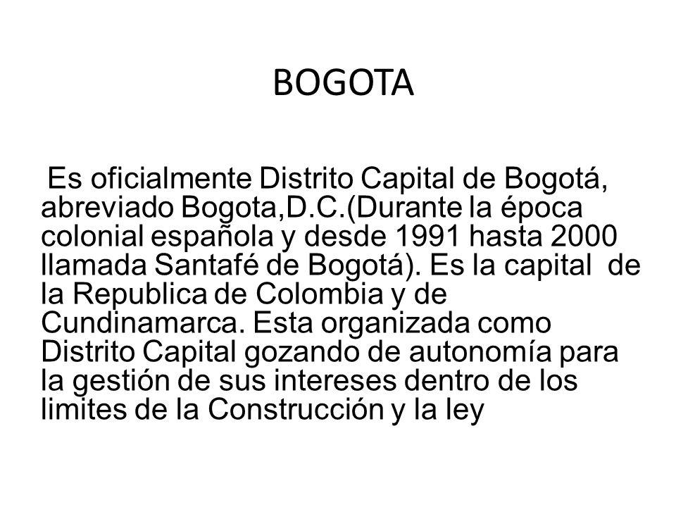 BOGOTA Es oficialmente Distrito Capital de Bogotá, abreviado Bogota,D.C.(Durante la época colonial española y desde 1991 hasta 2000 llamada Santafé de