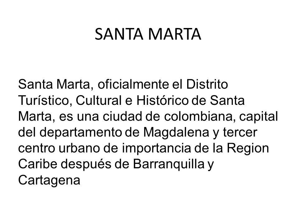 SANTA MARTA Santa Marta, oficialmente el Distrito Turístico, Cultural e Histórico de Santa Marta, es una ciudad de colombiana, capital del departament