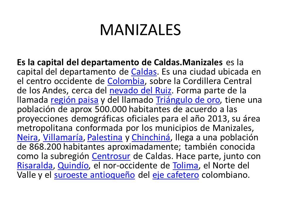 MANIZALES Es la capital del departamento de Caldas.Manizales es la capital del departamento de Caldas. Es una ciudad ubicada en el centro occidente de