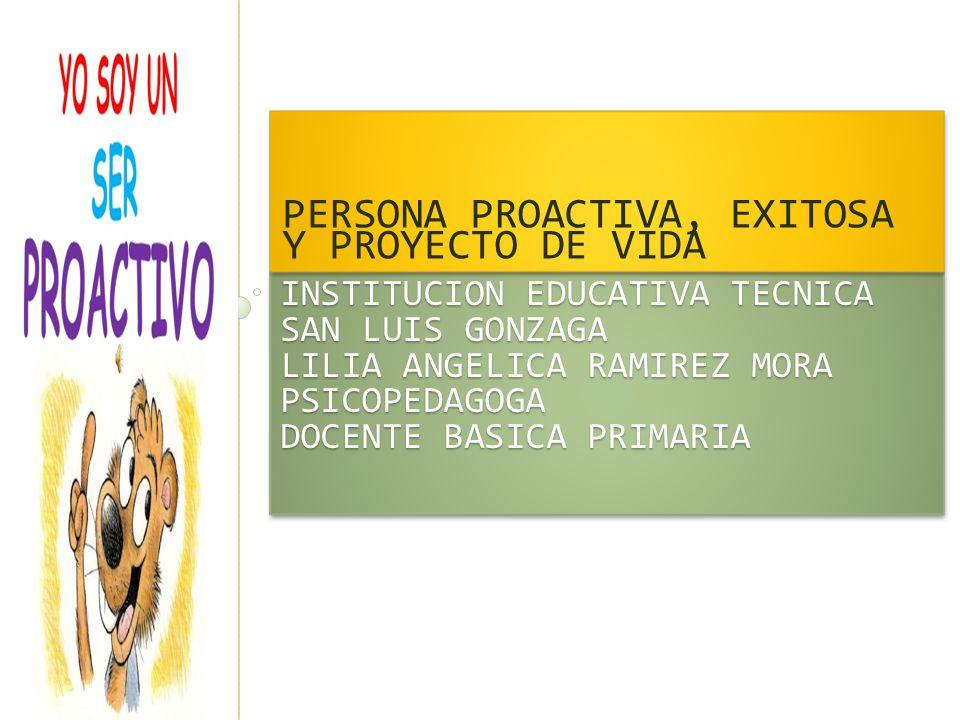 INSTITUCION EDUCATIVA TECNICA SAN LUIS GONZAGA LILIA ANGELICA RAMIREZ MORA PSICOPEDAGOGA DOCENTE BASICA PRIMARIA PERSONA PROACTIVA, EXITOSA Y PROYECTO
