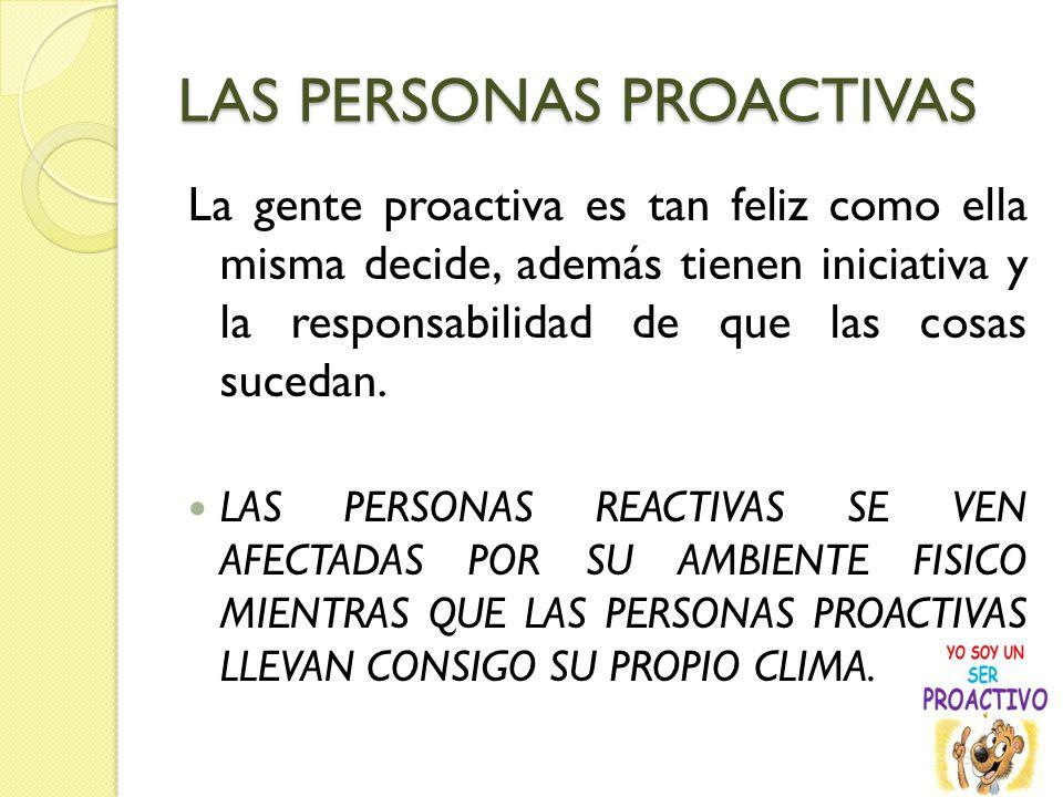 LAS PERSONAS PROACTIVAS La gente proactiva es tan feliz como ella misma decide, además tienen iniciativa y la responsabilidad de que las cosas sucedan