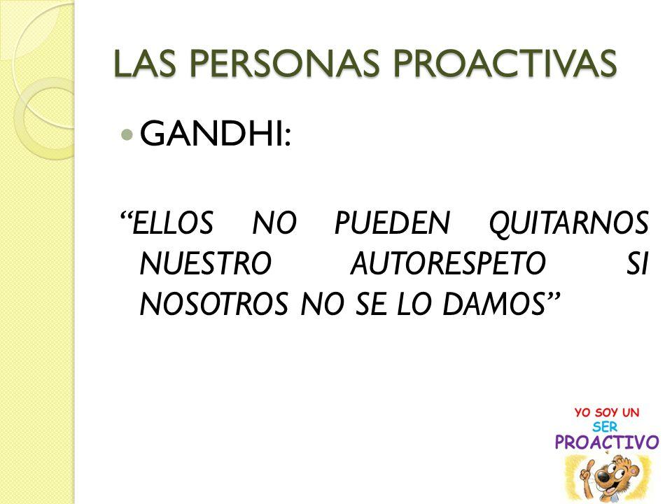 LAS PERSONAS PROACTIVAS GANDHI: ELLOS NO PUEDEN QUITARNOS NUESTRO AUTORESPETO SI NOSOTROS NO SE LO DAMOS