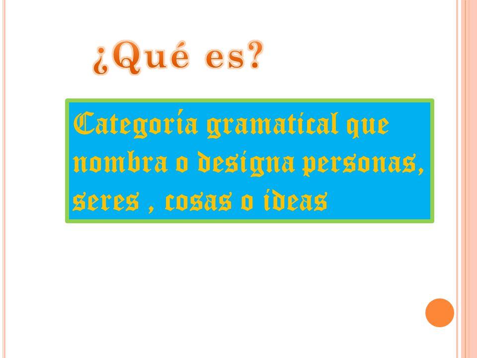 Categoría gramatical que nombra o designa personas, seres, cosas o ideas