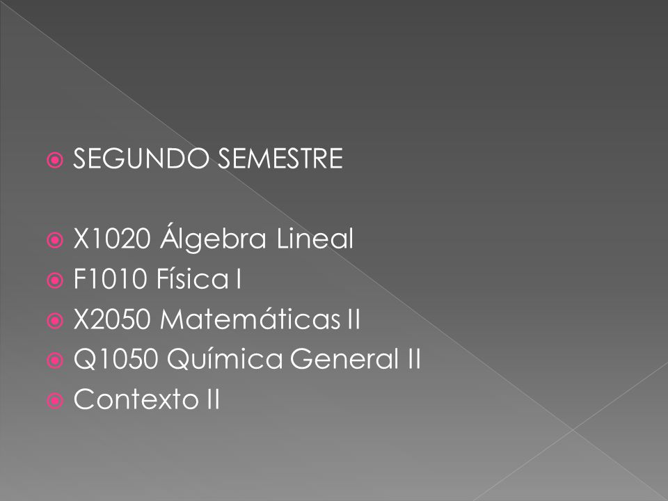SEGUNDO SEMESTRE X1020 Álgebra Lineal F1010 Física I X2050 Matemáticas II Q1050 Química General II Contexto II