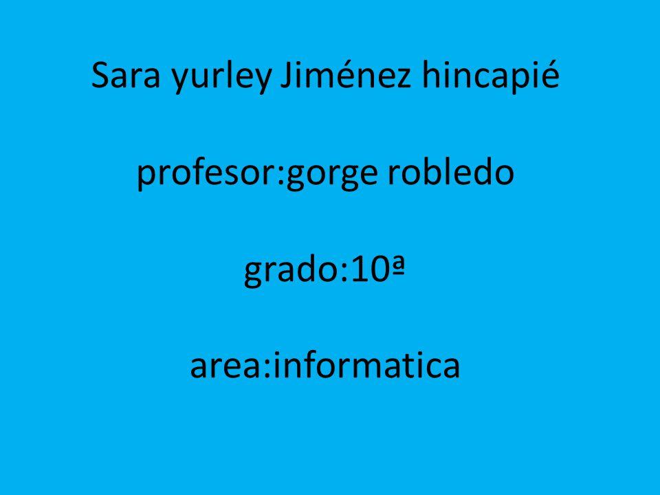 Sara yurley Jiménez hincapié profesor:gorge robledo grado:10ª area:informatica