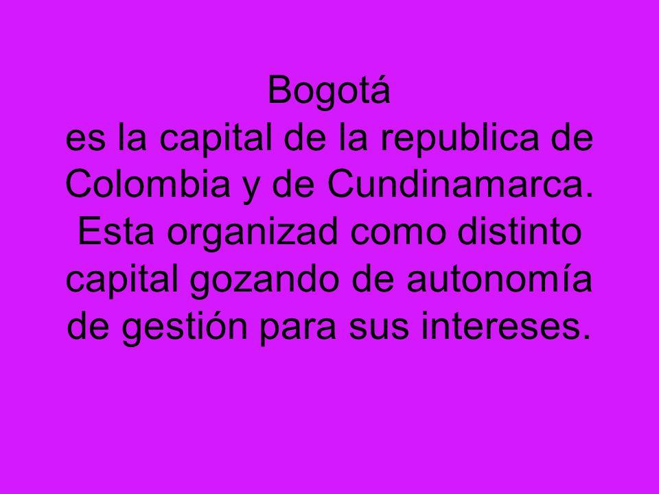 Bogotá es la capital de la republica de Colombia y de Cundinamarca. Esta organizad como distinto capital gozando de autonomía de gestión para sus inte