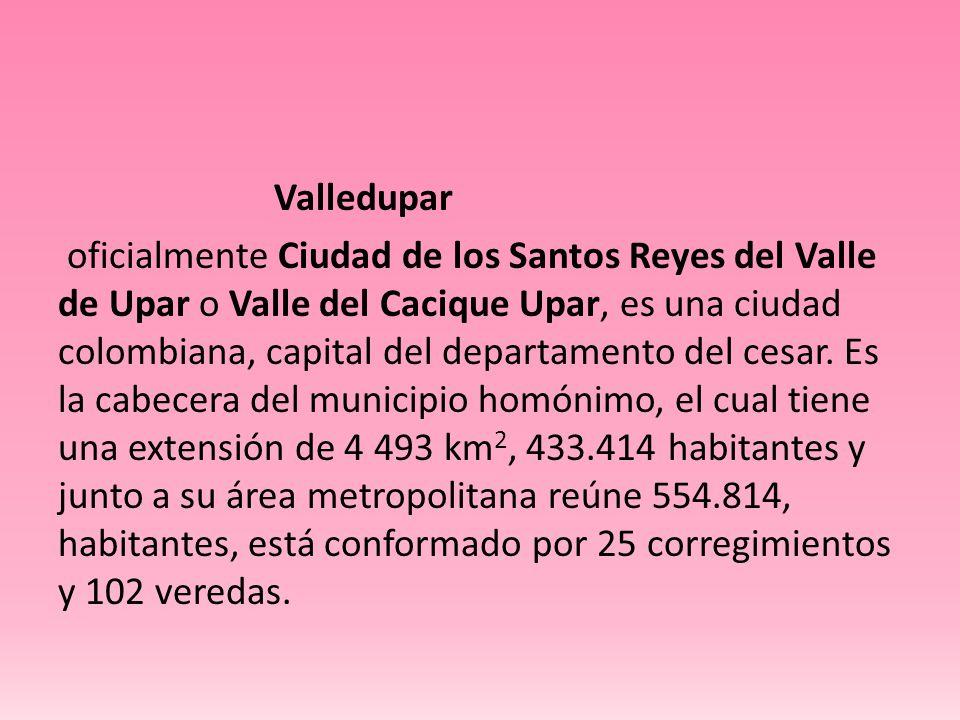 Valledupar oficialmente Ciudad de los Santos Reyes del Valle de Upar o Valle del Cacique Upar, es una ciudad colombiana, capital del departamento del cesar.