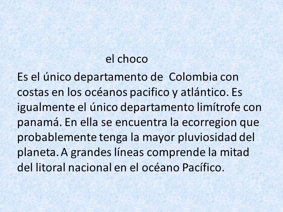 el choco Es el único departamento de Colombia con costas en los océanos pacifico y atlántico. Es igualmente el único departamento limítrofe con panamá