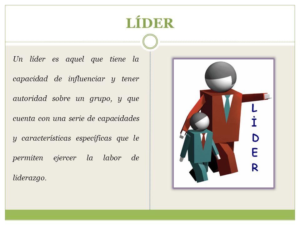 LÍDER Un líder es aquel que tiene la capacidad de influenciar y tener autoridad sobre un grupo, y que cuenta con una serie de capacidades y características específicas que le permiten ejercer la labor de liderazgo.