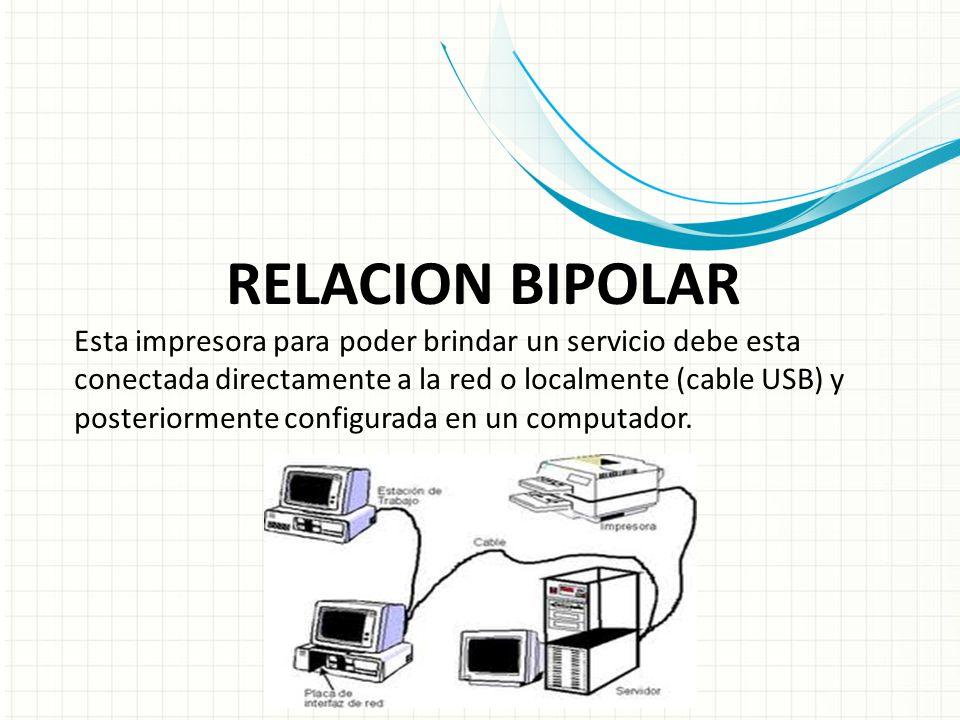 RELACION BIPOLAR Esta impresora para poder brindar un servicio debe esta conectada directamente a la red o localmente (cable USB) y posteriormente configurada en un computador.