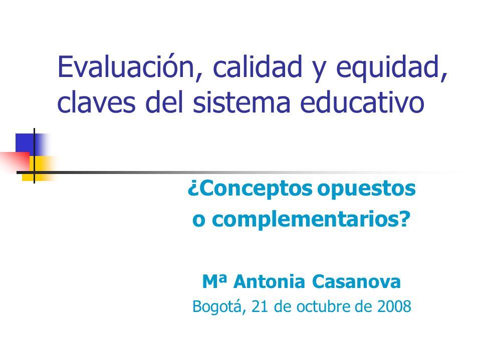 Evaluación, calidad y equidad, claves del sistema educativo ¿Conceptos opuestos o complementarios? Mª Antonia Casanova Bogotá, 21 de octubre de 2008