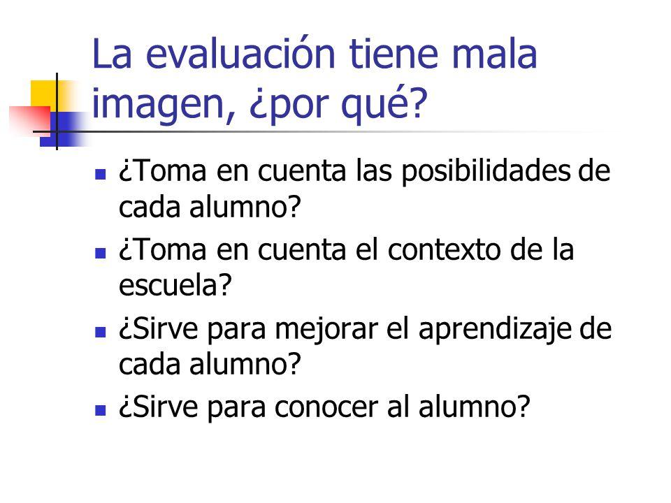 La evaluación tiene mala imagen, ¿por qué? ¿Toma en cuenta las posibilidades de cada alumno? ¿Toma en cuenta el contexto de la escuela? ¿Sirve para me