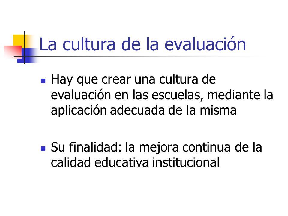 La cultura de la evaluación Hay que crear una cultura de evaluación en las escuelas, mediante la aplicación adecuada de la misma Su finalidad: la mejo