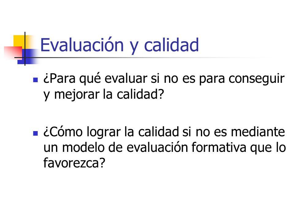 Evaluación y calidad ¿Para qué evaluar si no es para conseguir y mejorar la calidad? ¿Cómo lograr la calidad si no es mediante un modelo de evaluación