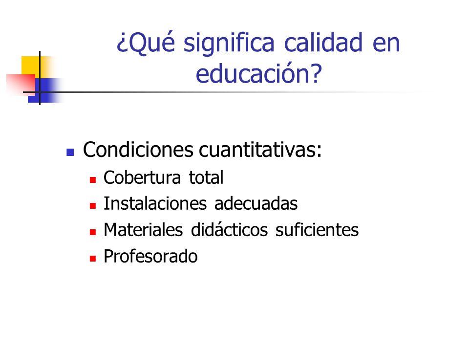 ¿Qué significa calidad en educación? Condiciones cuantitativas: Cobertura total Instalaciones adecuadas Materiales didácticos suficientes Profesorado
