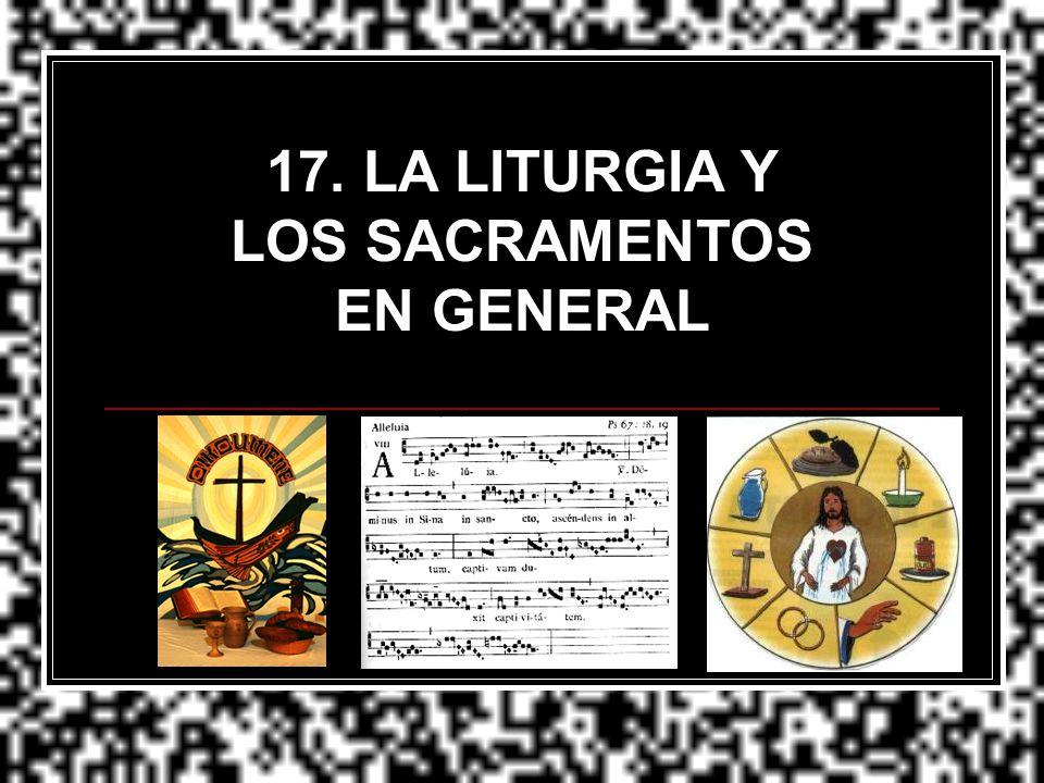 17. LA LITURGIA Y LOS SACRAMENTOS EN GENERAL