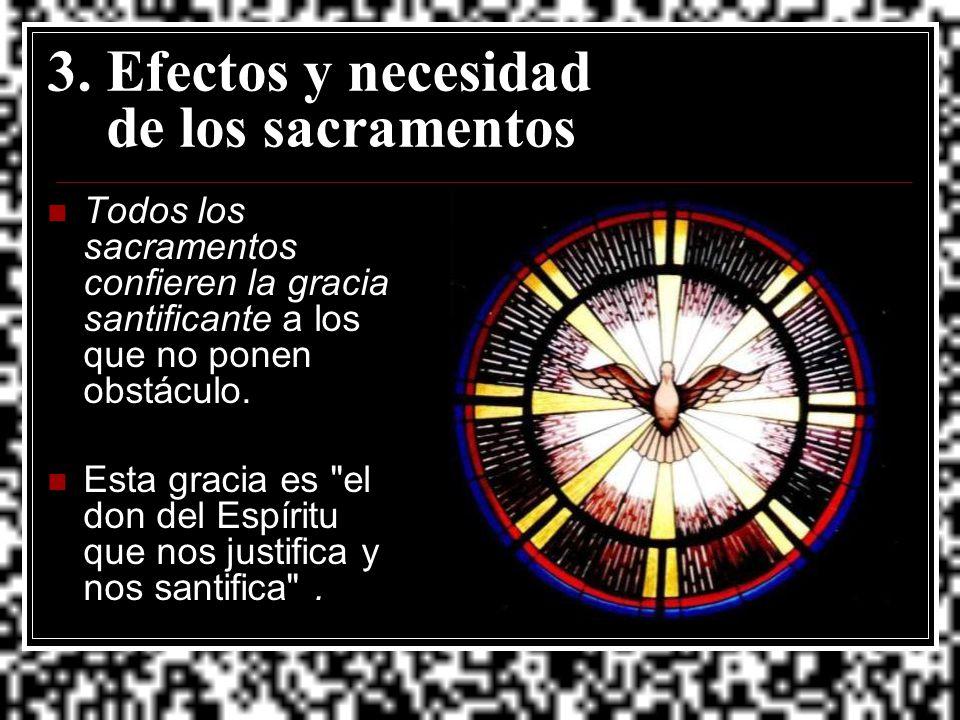 3. Efectos y necesidad de los sacramentos Todos los sacramentos confieren la gracia santificante a los que no ponen obstáculo. Esta gracia es
