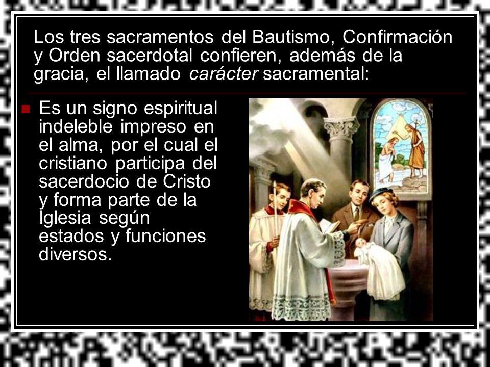 Los tres sacramentos del Bautismo, Confirmación y Orden sacerdotal confieren, además de la gracia, el llamado carácter sacramental: Es un signo espiri