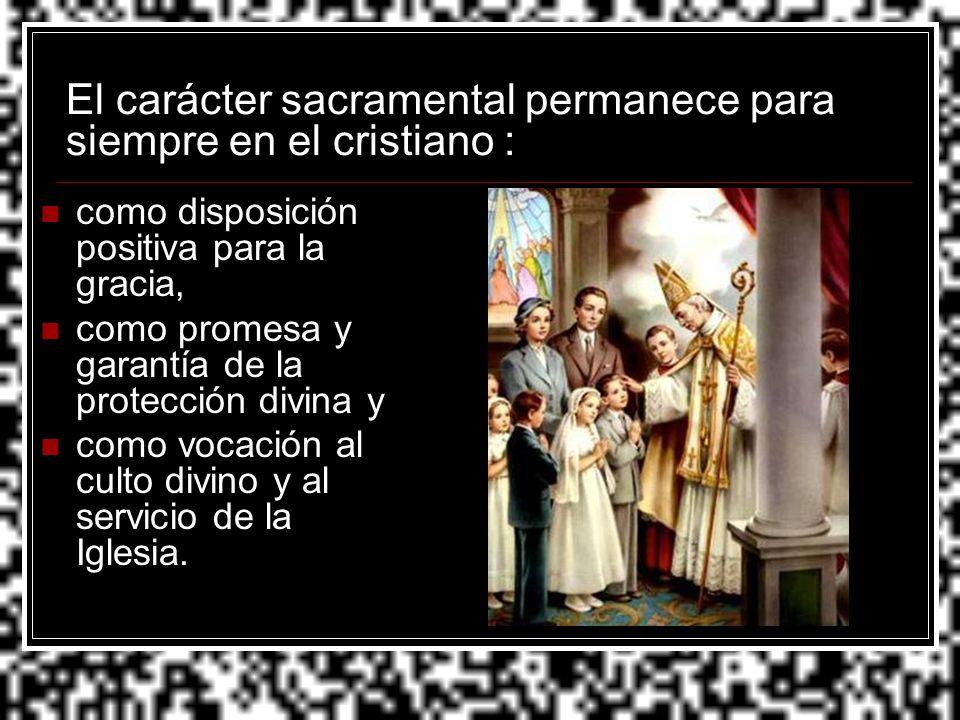 El carácter sacramental permanece para siempre en el cristiano : como disposición positiva para la gracia, como promesa y garantía de la protección di