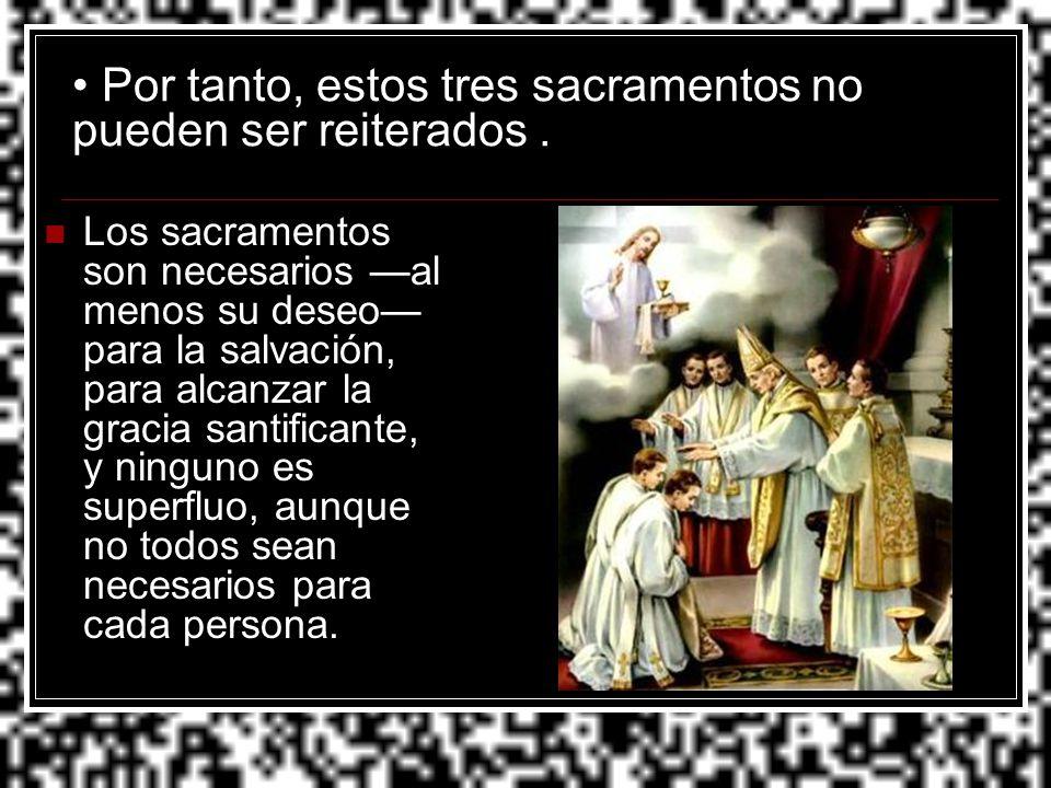 Por tanto, estos tres sacramentos no pueden ser reiterados. Los sacramentos son necesarios al menos su deseo para la salvación, para alcanzar la graci