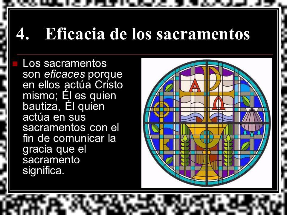 4.Eficacia de los sacramentos Los sacramentos son eficaces porque en ellos actúa Cristo mismo; Él es quien bautiza, Él quien actúa en sus sacramentos