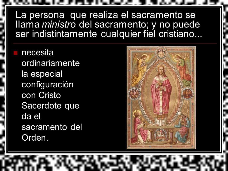 La persona que realiza el sacramento se llama ministro del sacramento; y no puede ser indistintamente cualquier fiel cristiano... necesita ordinariame