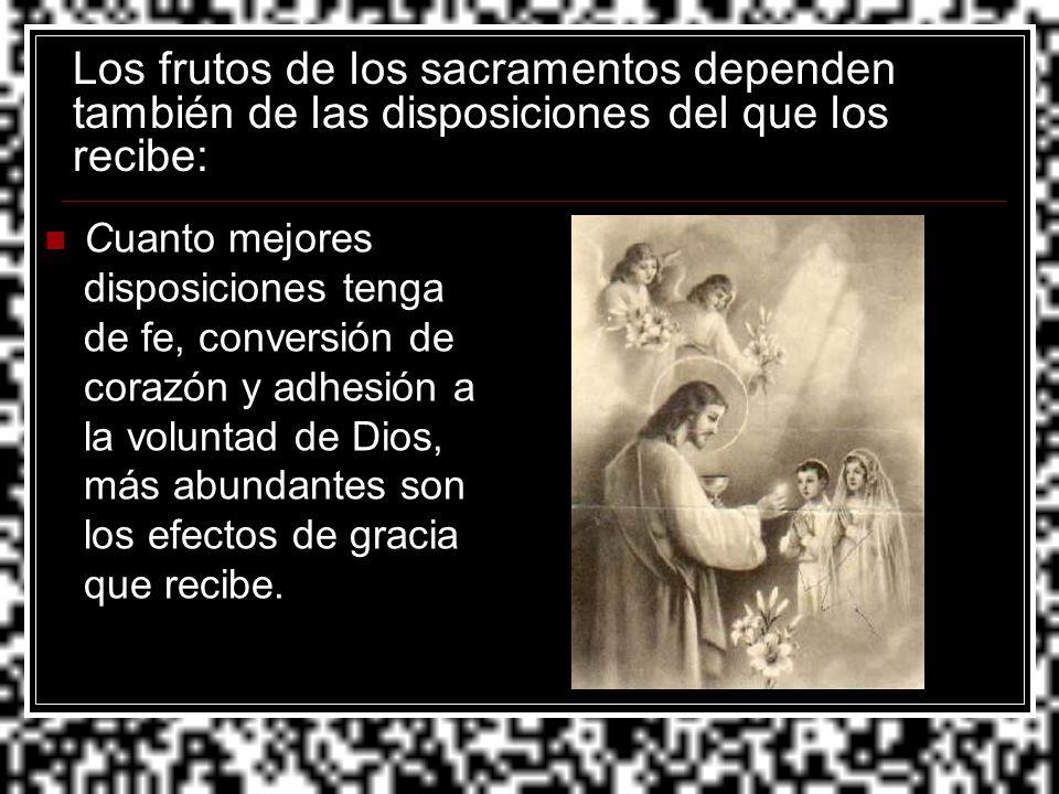 Los frutos de los sacramentos dependen también de las disposiciones del que los recibe: Cuanto mejores disposiciones tenga de fe, conversión de corazó