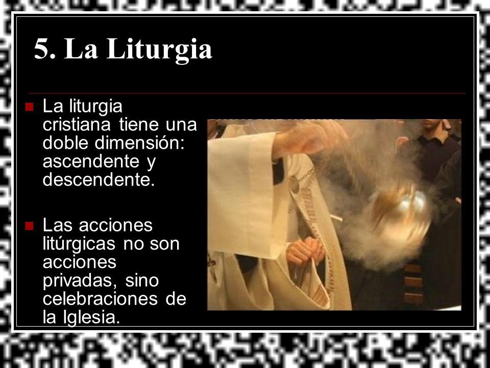 5. La Liturgia La liturgia cristiana tiene una doble dimensión: ascendente y descendente. Las acciones litúrgicas no son acciones privadas, sino celeb