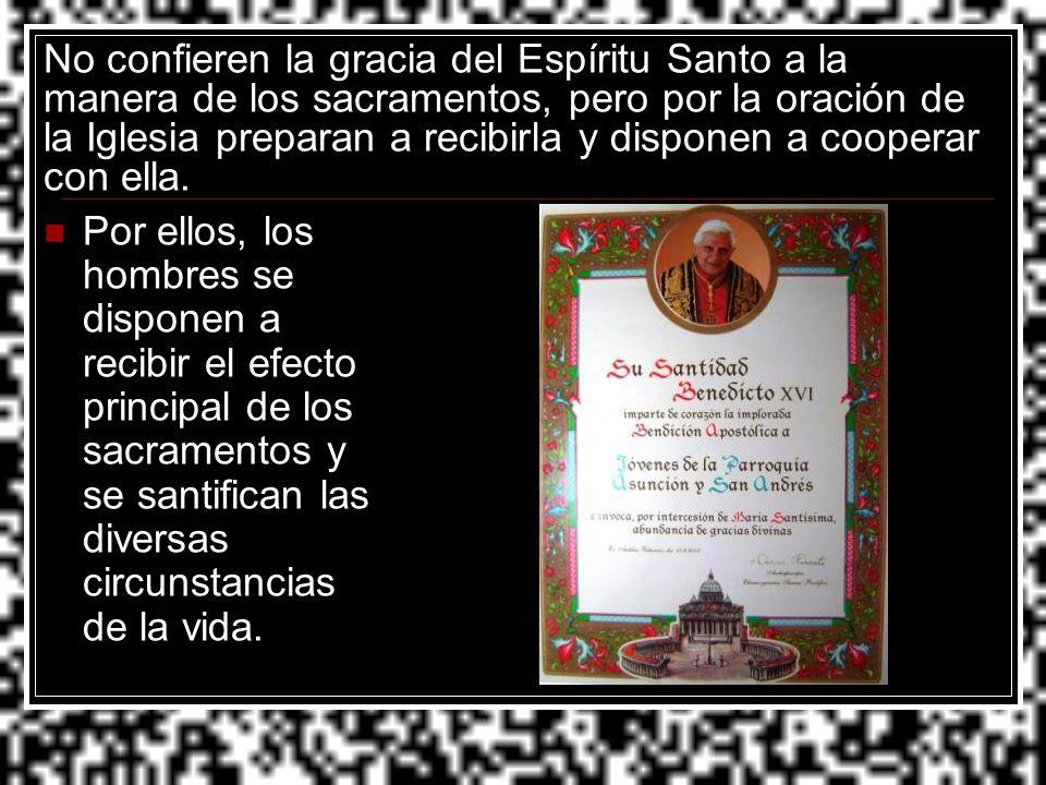 No confieren la gracia del Espíritu Santo a la manera de los sacramentos, pero por la oración de la Iglesia preparan a recibirla y disponen a cooperar