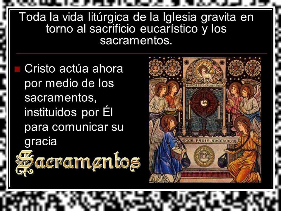 Toda la vida litúrgica de la Iglesia gravita en torno al sacrificio eucarístico y los sacramentos. Cristo actúa ahora por medio de los sacramentos, in