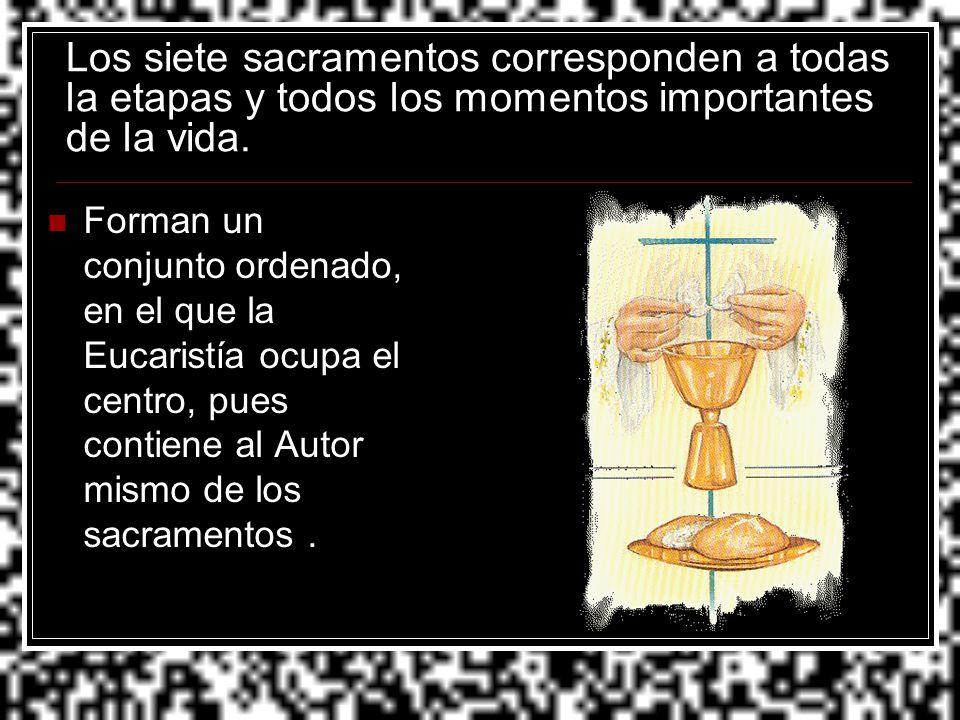 Los siete sacramentos corresponden a todas la etapas y todos los momentos importantes de la vida. Forman un conjunto ordenado, en el que la Eucaristía