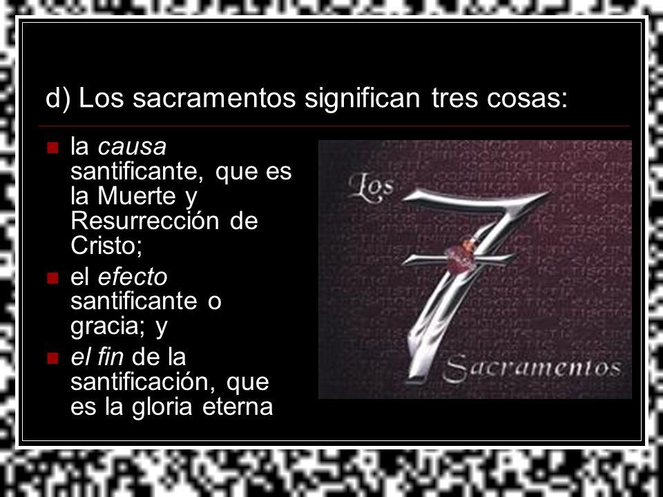 d) Los sacramentos significan tres cosas: la causa santificante, que es la Muerte y Resurrección de Cristo; el efecto santificante o gracia; y el fin