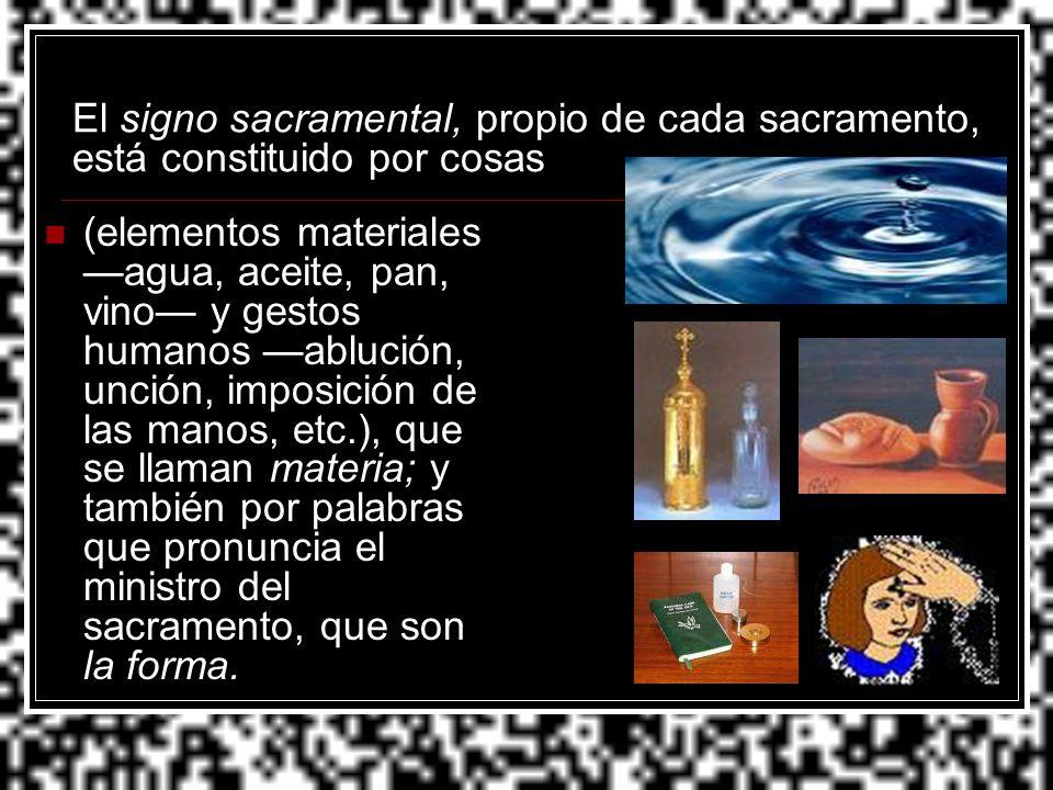 El signo sacramental, propio de cada sacramento, está constituido por cosas (elementos materiales agua, aceite, pan, vino y gestos humanos ablución, u
