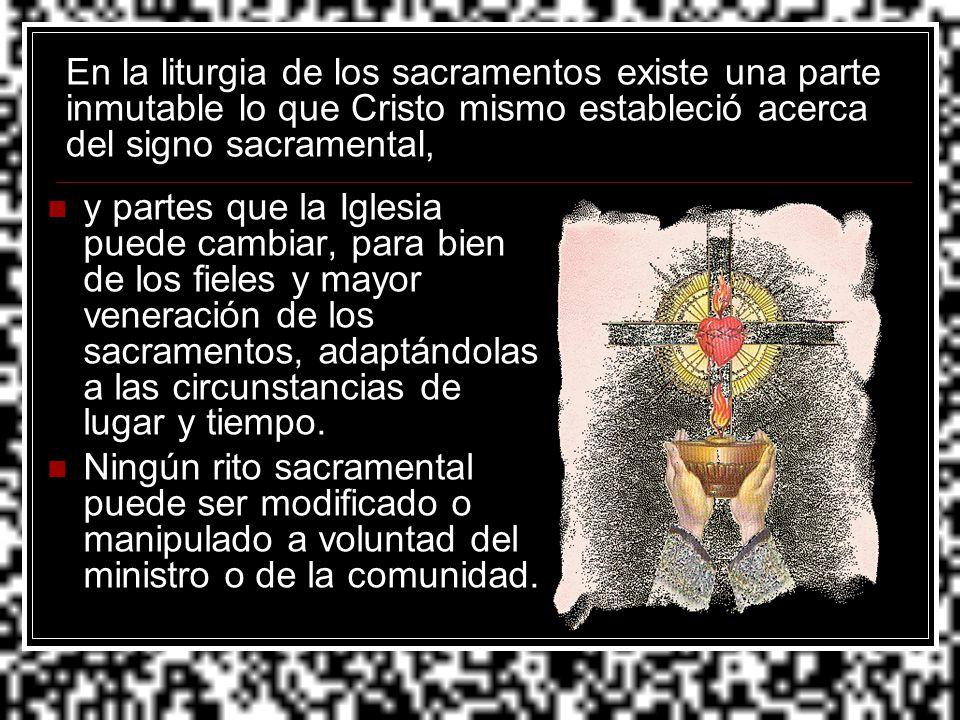 En la liturgia de los sacramentos existe una parte inmutable lo que Cristo mismo estableció acerca del signo sacramental, y partes que la Iglesia pued