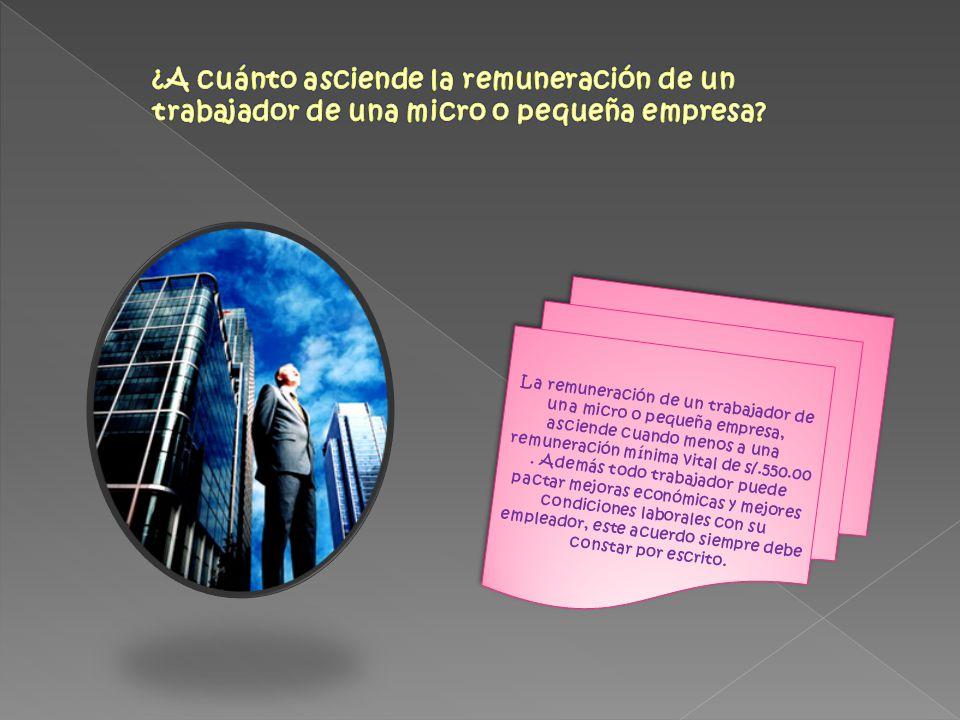 La remuneración de un trabajador de una micro o pequeña empresa, asciende cuando menos a una remuneración mínima vital de s/.550.00. Además todo traba
