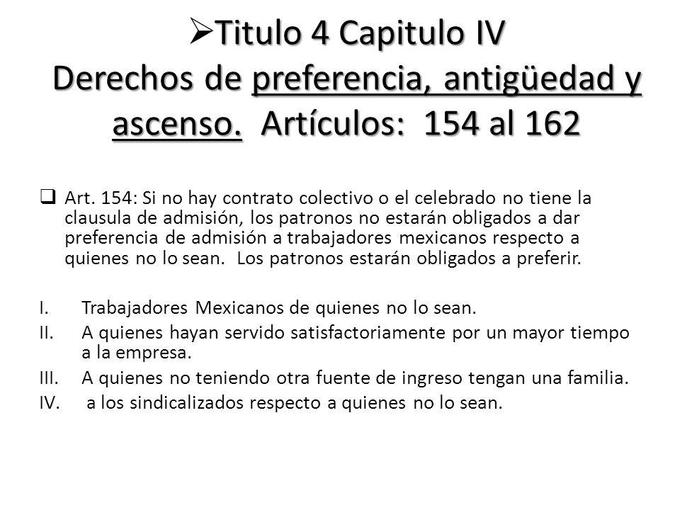 Titulo 4 Capitulo IV Derechos de preferencia, antigüedad y ascenso. Artículos: 154 al 162 Art. 154: Si no hay contrato colectivo o el celebrado no tie