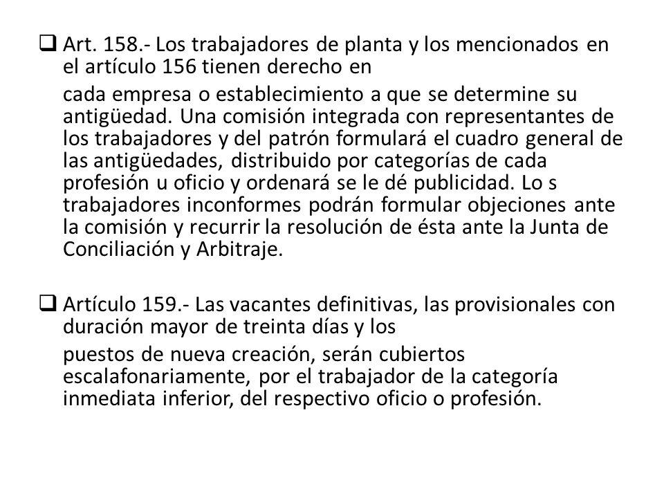 Art. 158.- Los trabajadores de planta y los mencionados en el artículo 156 tienen derecho en cada empresa o establecimiento a que se determine su anti