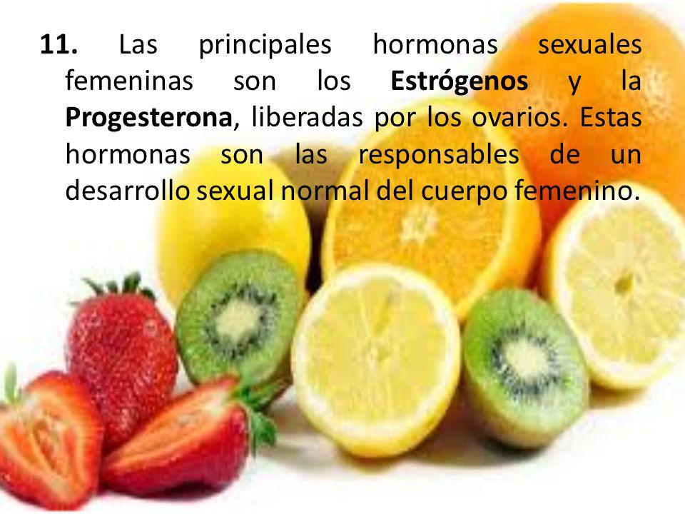 11. Las principales hormonas sexuales femeninas son los Estrógenos y la Progesterona, liberadas por los ovarios. Estas hormonas son las responsables d