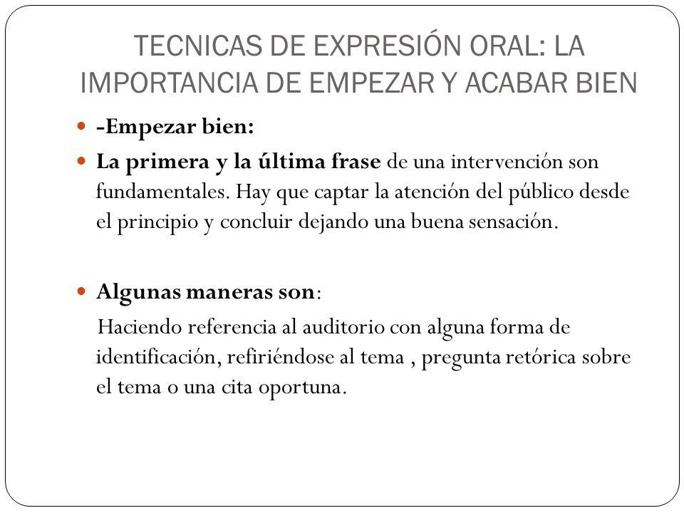 TECNICAS DE EXPRESIÓN ORAL: LA IMPORTANCIA DE EMPEZAR Y ACABAR BIEN -Empezar bien: La primera y la última frase de una intervención son fundamentales.