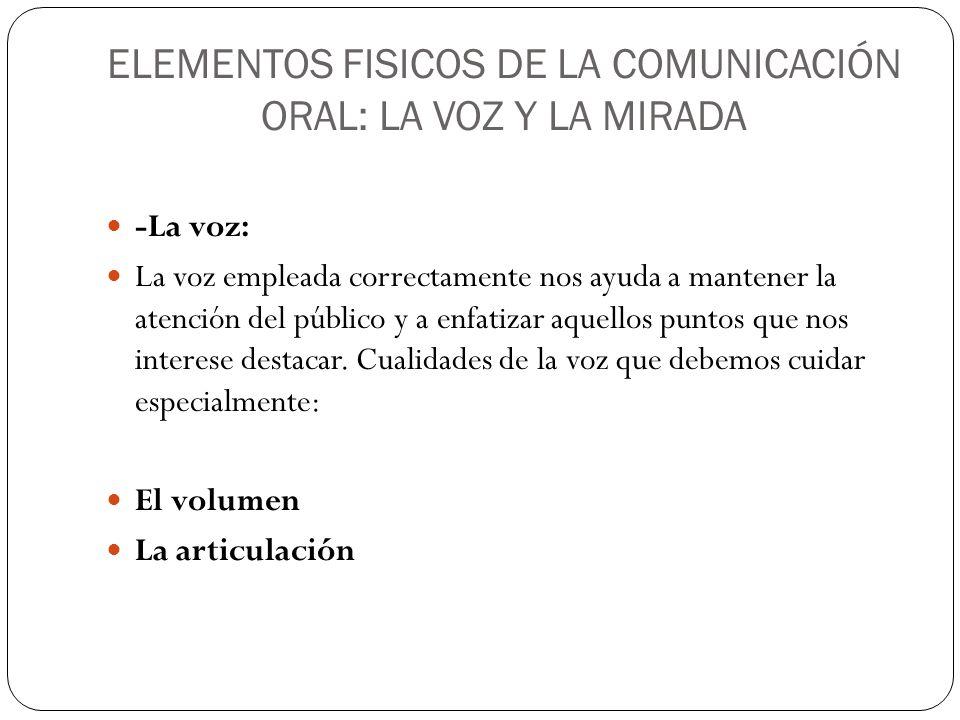 ELEMENTOS FISICOS DE LA COMUNICACIÓN ORAL: LA VOZ Y LA MIRADA -La voz: La voz empleada correctamente nos ayuda a mantener la atención del público y a