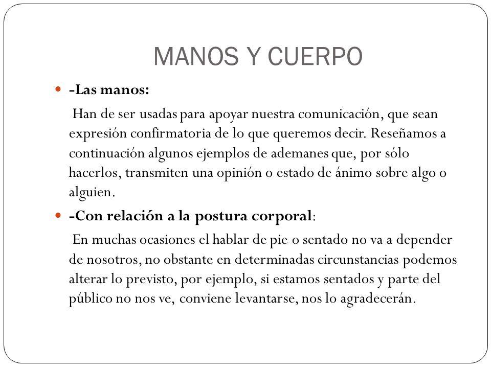 MANOS Y CUERPO -Las manos: Han de ser usadas para apoyar nuestra comunicación, que sean expresión confirmatoria de lo que queremos decir. Reseñamos a