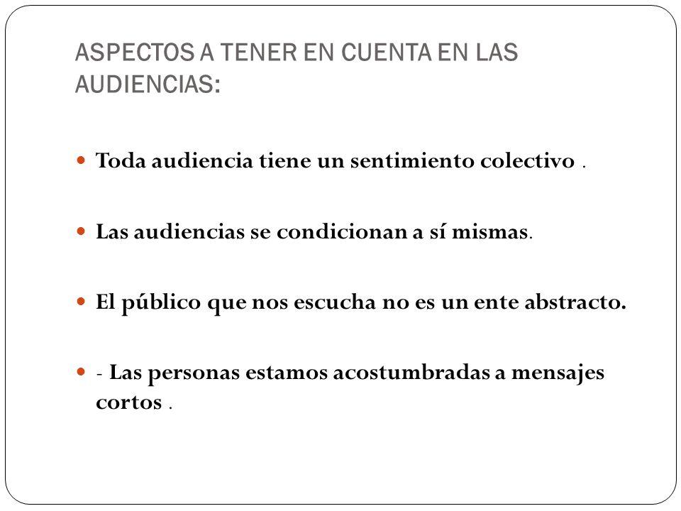 ASPECTOS A TENER EN CUENTA EN LAS AUDIENCIAS: Toda audiencia tiene un sentimiento colectivo. Las audiencias se condicionan a sí mismas. El público que