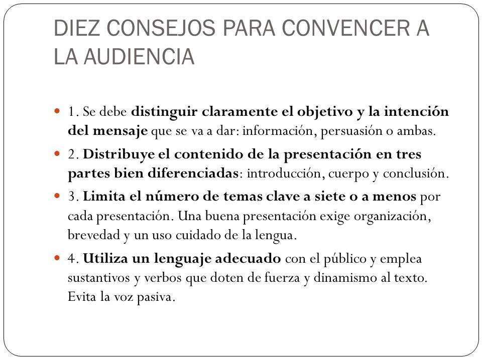 DIEZ CONSEJOS PARA CONVENCER A LA AUDIENCIA 1. Se debe distinguir claramente el objetivo y la intención del mensaje que se va a dar: información, pers