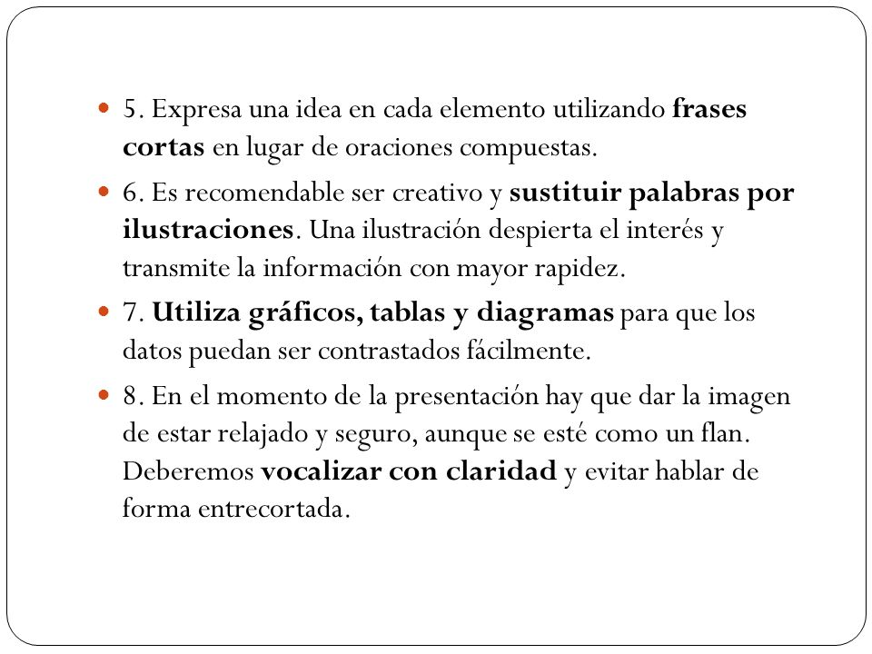 5. Expresa una idea en cada elemento utilizando frases cortas en lugar de oraciones compuestas. 6. Es recomendable ser creativo y sustituir palabras p