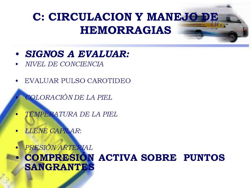 C: CIRCULACION Y MANEJO DE HEMORRAGIAS SIGNOS A EVALUAR: NIVEL DE CONCIENCIA EVALUAR PULSO CAROTIDEO COLORACIÓN DE LA PIEL TEMPERATURA DE LA PIEL LLENE CAPILAR : PRESIÓN ARTERIAL COMPRESIÓN ACTIVA SOBRE PUNTOS SANGRANTES