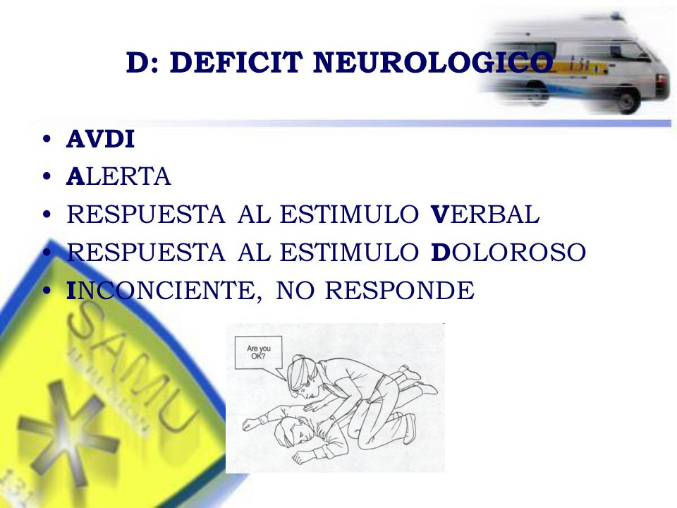 D: DEFICIT NEUROLOGICO AVDI A LERTA RESPUESTA AL ESTIMULO V ERBAL RESPUESTA AL ESTIMULO D OLOROSO I NCONCIENTE, NO RESPONDE