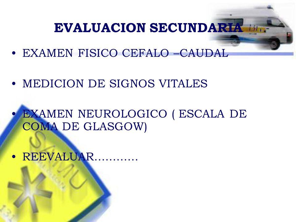 EVALUACION SECUNDARIA EXAMEN FISICO CEFALO –CAUDAL MEDICION DE SIGNOS VITALES EXAMEN NEUROLOGICO ( ESCALA DE COMA DE GLASGOW) REEVALUAR............