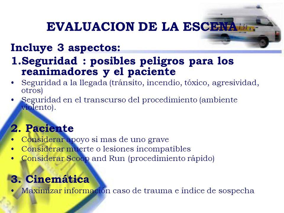 EVALUACION DE LA ESCENA Incluye 3 aspectos: 1.Seguridad : posibles peligros para los reanimadores y el paciente Seguridad a la llegada (tránsito, incendio, tóxico, agresividad, otros) Seguridad en el transcurso del procedimiento (ambiente violento).