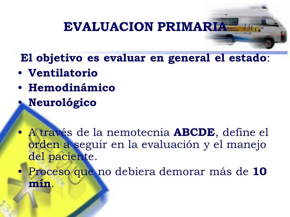 EVALUACION PRIMARIA El objetivo es evaluar en general el estado : Ventilatorio Hemodinámico Neurológico A través de la nemotecnia ABCDE, define el orden a seguir en la evaluación y el manejo del paciente.