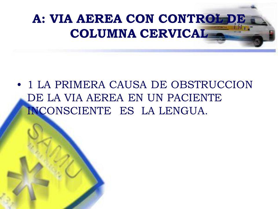 A: VIA AEREA CON CONTROL DE COLUMNA CERVICAL 1 LA PRIMERA CAUSA DE OBSTRUCCION DE LA VIA AEREA EN UN PACIENTE INCONSCIENTE ES LA LENGUA.